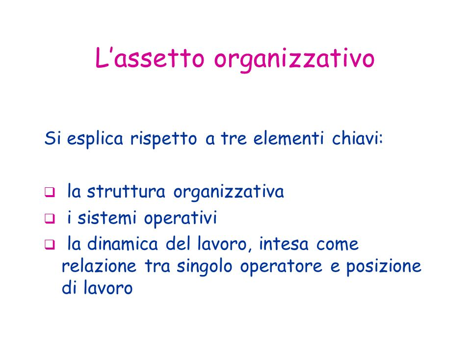 Lassetto organizzativo Si esplica rispetto a tre elementi chiavi: la struttura organizzativa i sistemi operativi la dinamica del lavoro, intesa come relazione tra singolo operatore e posizione di lavoro