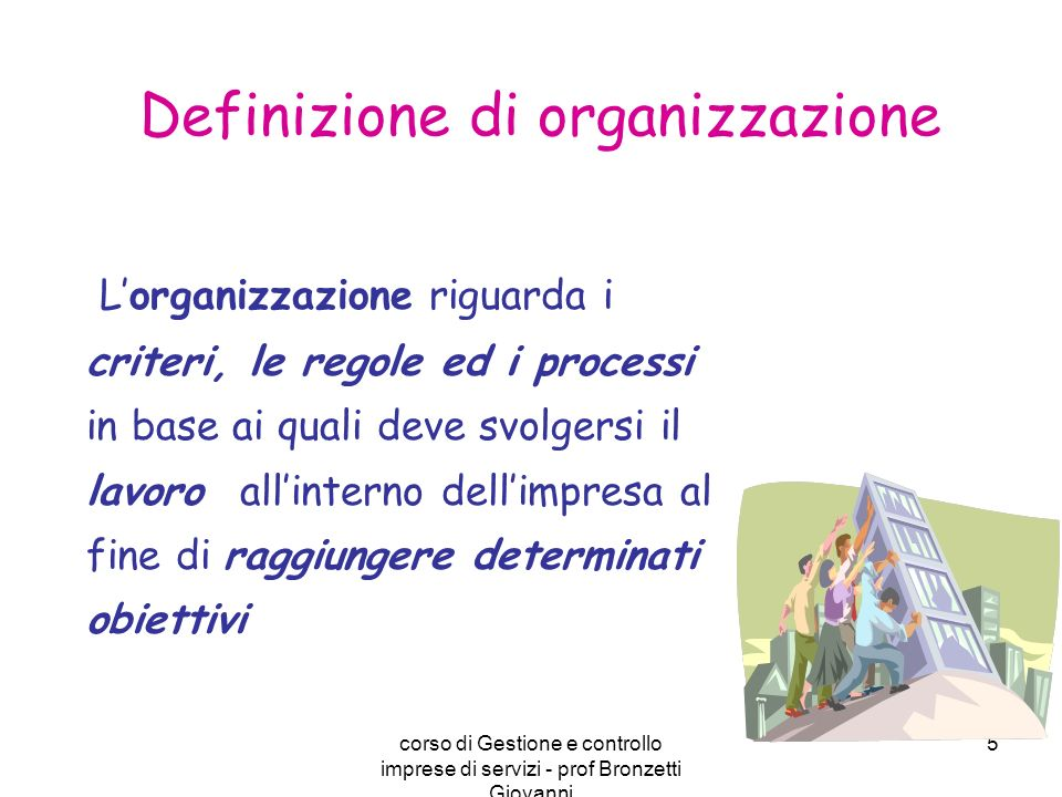 corso di Gestione e controllo imprese di servizi - prof Bronzetti Giovanni 5 Lorganizzazione riguarda i criteri, le regole ed i processi in base ai qu