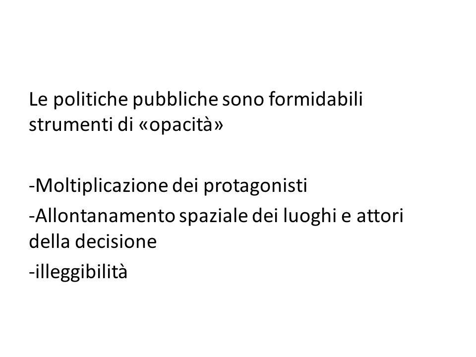 Le politiche pubbliche sono formidabili strumenti di «opacità» -Moltiplicazione dei protagonisti -Allontanamento spaziale dei luoghi e attori della decisione -illeggibilità