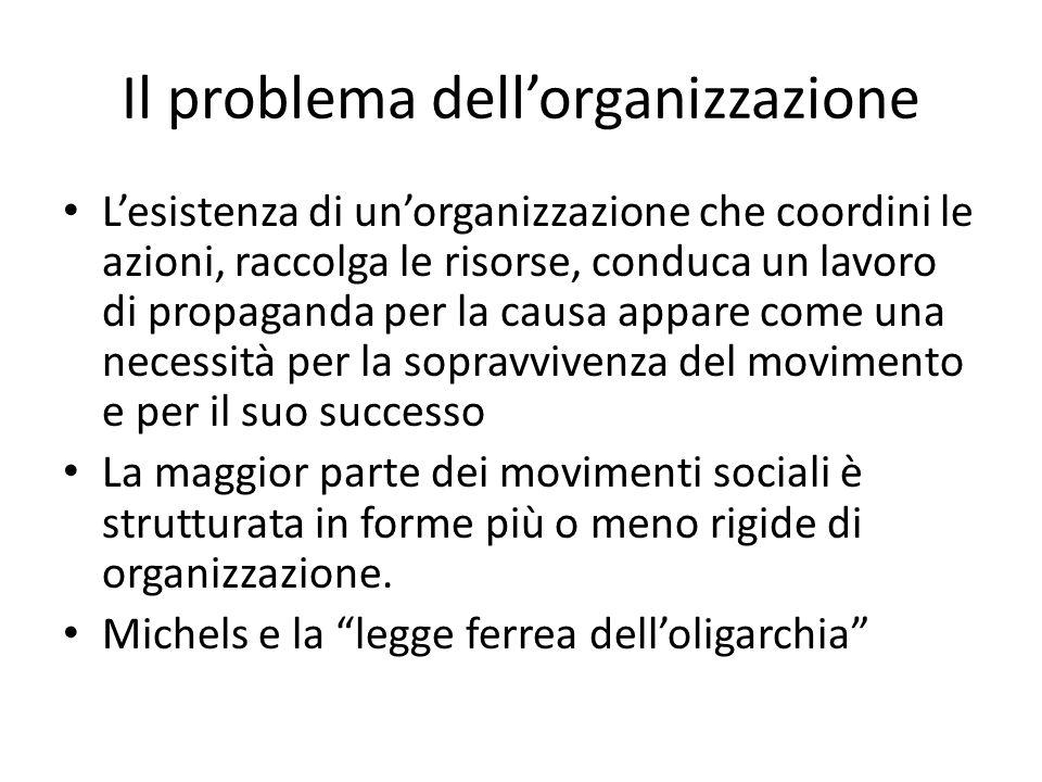 Il problema dellorganizzazione Lesistenza di unorganizzazione che coordini le azioni, raccolga le risorse, conduca un lavoro di propaganda per la causa appare come una necessità per la sopravvivenza del movimento e per il suo successo La maggior parte dei movimenti sociali è strutturata in forme più o meno rigide di organizzazione.