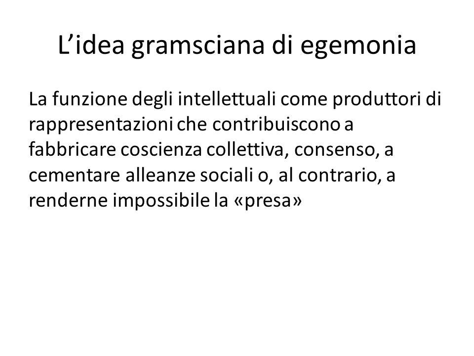 Lidea gramsciana di egemonia La funzione degli intellettuali come produttori di rappresentazioni che contribuiscono a fabbricare coscienza collettiva, consenso, a cementare alleanze sociali o, al contrario, a renderne impossibile la «presa»
