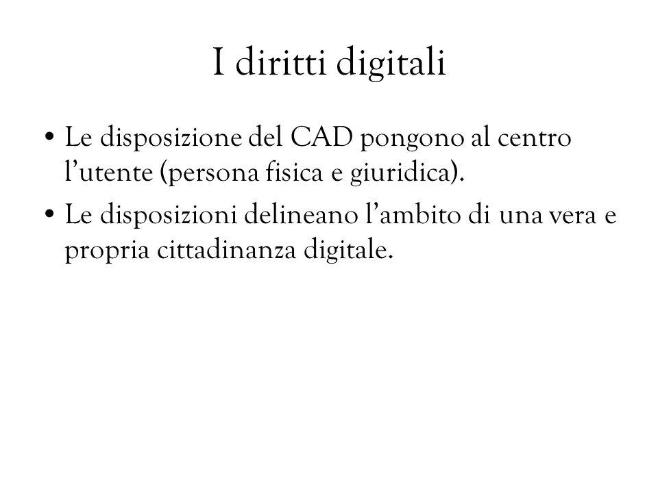 I diritti digitali Le disposizione del CAD pongono al centro lutente (persona fisica e giuridica). Le disposizioni delineano lambito di una vera e pro