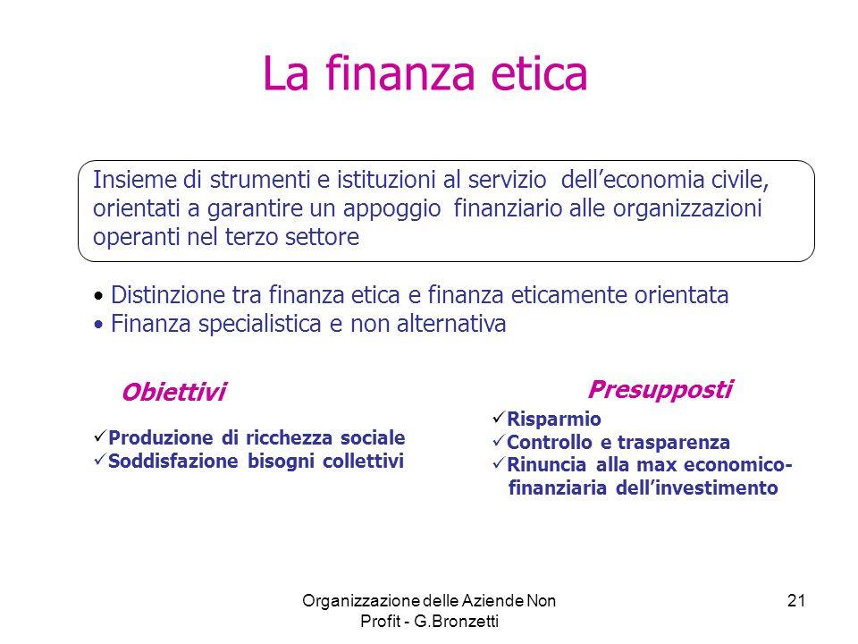 Organizzazione delle Aziende Non Profit - G.Bronzetti 21 La finanza etica Insieme di strumenti e istituzioni al servizio delleconomia civile, orientat