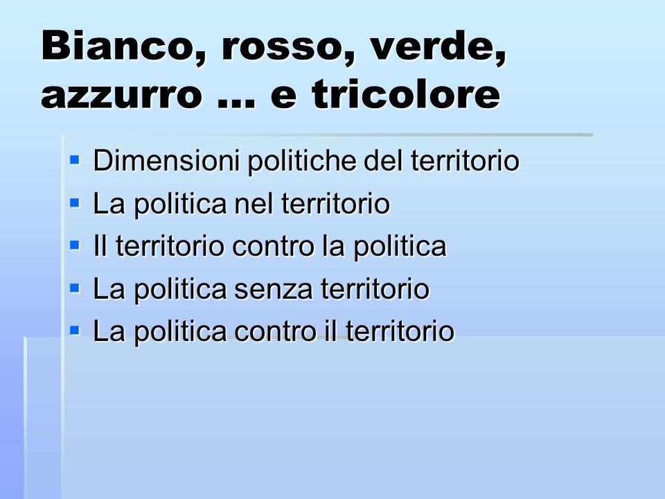 Bianco, rosso, verde, azzurro … e tricolore Dimensioni politiche del territorio Dimensioni politiche del territorio La politica nel territorio La poli