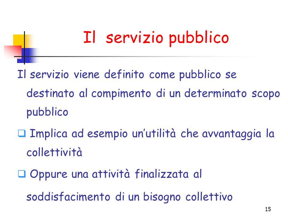 15 Il servizio pubblico Il servizio viene definito come pubblico se destinato al compimento di un determinato scopo pubblico Implica ad esempio unutil