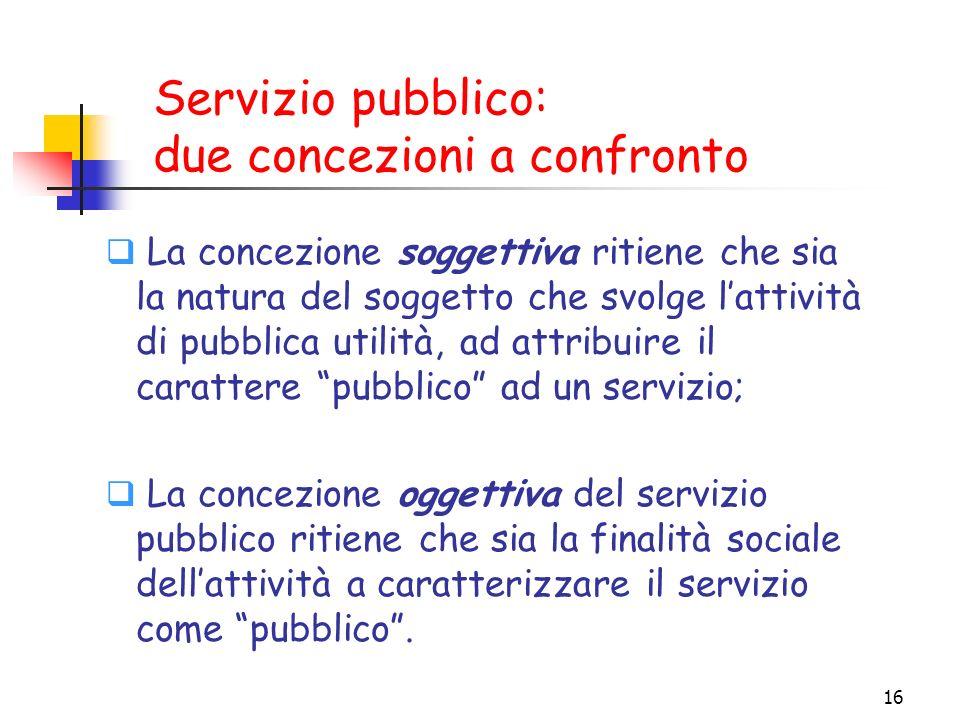16 Servizio pubblico: due concezioni a confronto La concezione soggettiva ritiene che sia la natura del soggetto che svolge lattività di pubblica util
