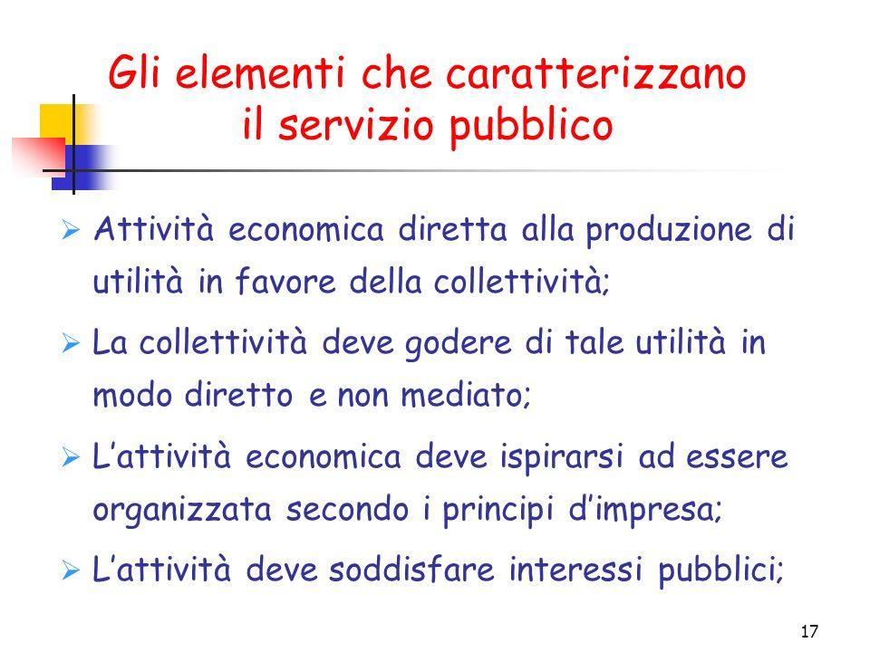 17 Gli elementi che caratterizzano il servizio pubblico Attività economica diretta alla produzione di utilità in favore della collettività; La collett