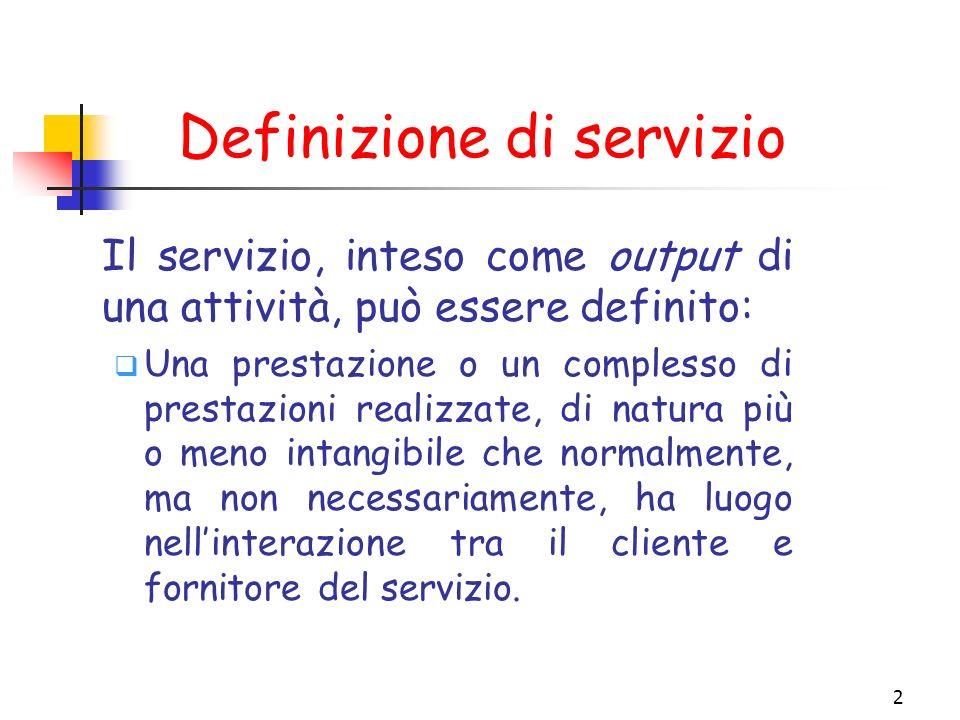 2 Definizione di servizio Il servizio, inteso come output di una attività, può essere definito: Una prestazione o un complesso di prestazioni realizza