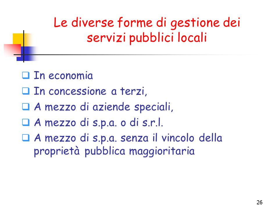 26 Le diverse forme di gestione dei servizi pubblici locali In economia In concessione a terzi, A mezzo di aziende speciali, A mezzo di s.p.a. o di s.