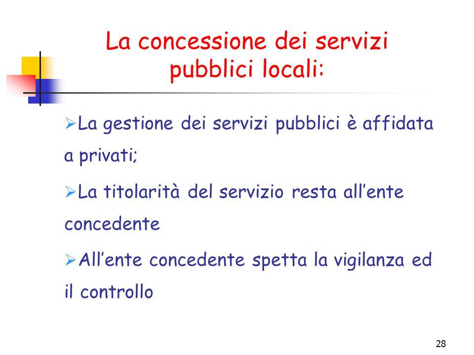 28 La concessione dei servizi pubblici locali: La gestione dei servizi pubblici è affidata a privati; La titolarità del servizio resta allente concede