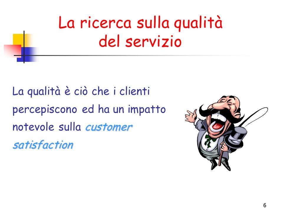 6 La ricerca sulla qualità del servizio customer satisfaction La qualità è ciò che i clienti percepiscono ed ha un impatto notevole sulla customer sat