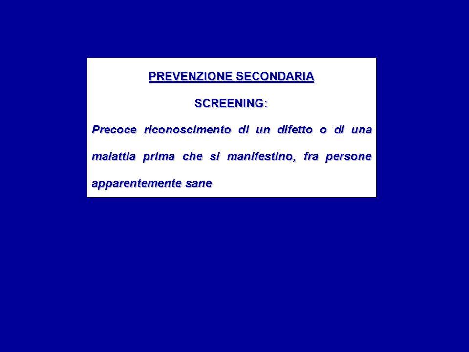 PREVENZIONE SECONDARIA SCREENING: Precoce riconoscimento di un difetto o di una malattia prima che si manifestino, fra persone apparentemente sane