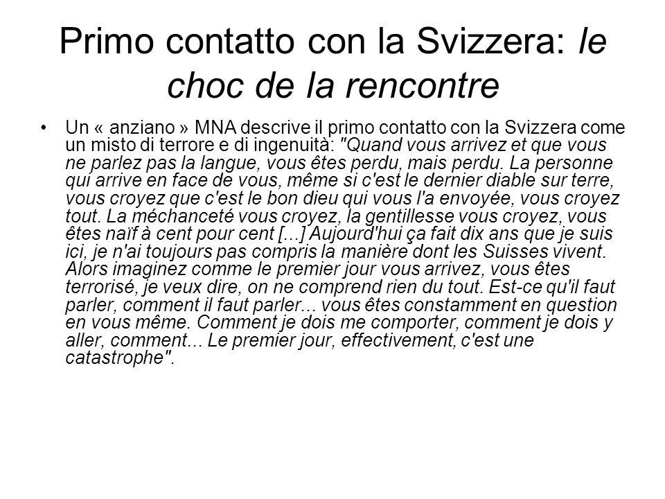 Primo contatto con la Svizzera: le choc de la rencontre Un « anziano » MNA descrive il primo contatto con la Svizzera come un misto di terrore e di ingenuità: Quand vous arrivez et que vous ne parlez pas la langue, vous êtes perdu, mais perdu.