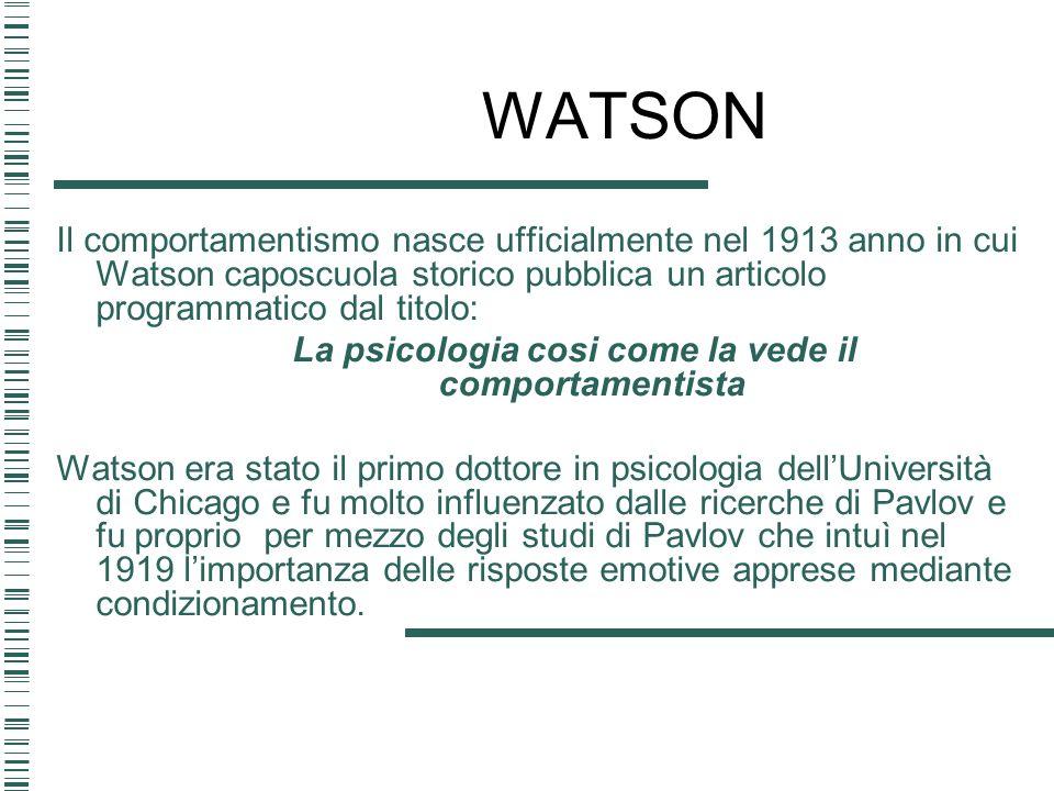 WATSON Il comportamentismo nasce ufficialmente nel 1913 anno in cui Watson caposcuola storico pubblica un articolo programmatico dal titolo: La psicol