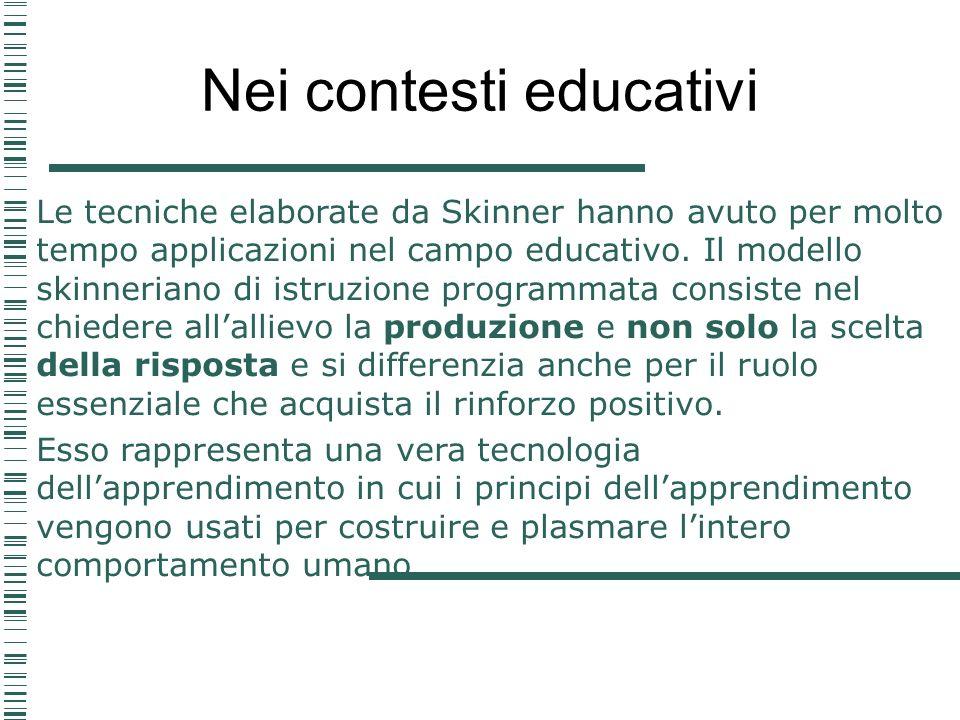 Nei contesti educativi Le tecniche elaborate da Skinner hanno avuto per molto tempo applicazioni nel campo educativo. Il modello skinneriano di istruz