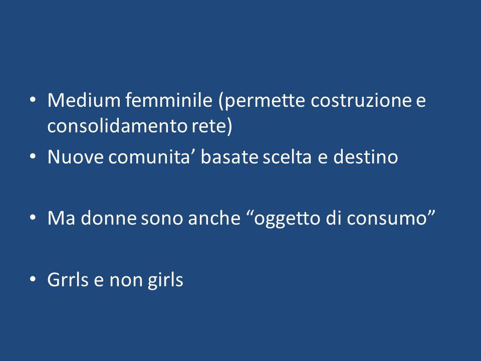 Medium femminile (permette costruzione e consolidamento rete) Nuove comunita basate scelta e destino Ma donne sono anche oggetto di consumo Grrls e non girls