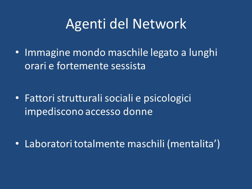 Agenti del Network Immagine mondo maschile legato a lunghi orari e fortemente sessista Fattori strutturali sociali e psicologici impediscono accesso donne Laboratori totalmente maschili (mentalita)
