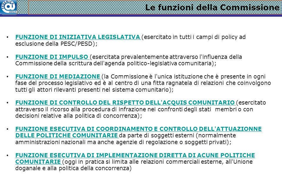 Le funzioni della Commissione FUNZIONE DI INIZIATIVA LEGISLATIVA (esercitato in tutti i campi di policy ad esclusione della PESC/PESD); FUNZIONE DI INIZIATIVA LEGISLATIVA FUNZIONE DI IMPULSO (esercitata prevalentemente attraverso l influenza della Commissione della scrittura dell agenda politico-legislativa comunitaria); FUNZIONE DI IMPULSO FUNZIONE DI MEDIAZIONE (la Commissione è l unica istituzione che è presente in ogni fase del processo legislativo ed è al centro di una fitta ragnatela di relazioni che coinvolgono tutti gli attori rilevanti presenti nel sistema comunitario); FUNZIONE DI MEDIAZIONE FUNZIONE DI CONTROLLO DEL RISPETTO DELL ACQUIS COMUNITARIO (esercitato attraverso il ricorso alla procedura di infrazione nei confronti degli stati membri o con decisioni relative alla politica di concorrenza); FUNZIONE DI CONTROLLO DEL RISPETTO DELL ACQUIS COMUNITARIO FUNZIONE ESECUTIVA DI COORDINAMENTO E CONTROLLO DELL ATTUAZIONNE DELLE POLITICHE COMUNITARIE da parte di soggetti esterni (normalmente amministrazioni nazionali ma anche agenzie di regolazione o soggetti privati); FUNZIONE ESECUTIVA DI COORDINAMENTO E CONTROLLO DELL ATTUAZIONNE DELLE POLITICHE COMUNITARIE FUNZIONE ESECUTIVA DI IMPLEMENTAZIONE DIRETTA DI ACUNE POLITICHE COMUNITARIE (oggi in pratica si limita alle relazioni commerciali esterne, all Unione doganale e alla politica della concorrenza) FUNZIONE ESECUTIVA DI IMPLEMENTAZIONE DIRETTA DI ACUNE POLITICHE COMUNITARIE