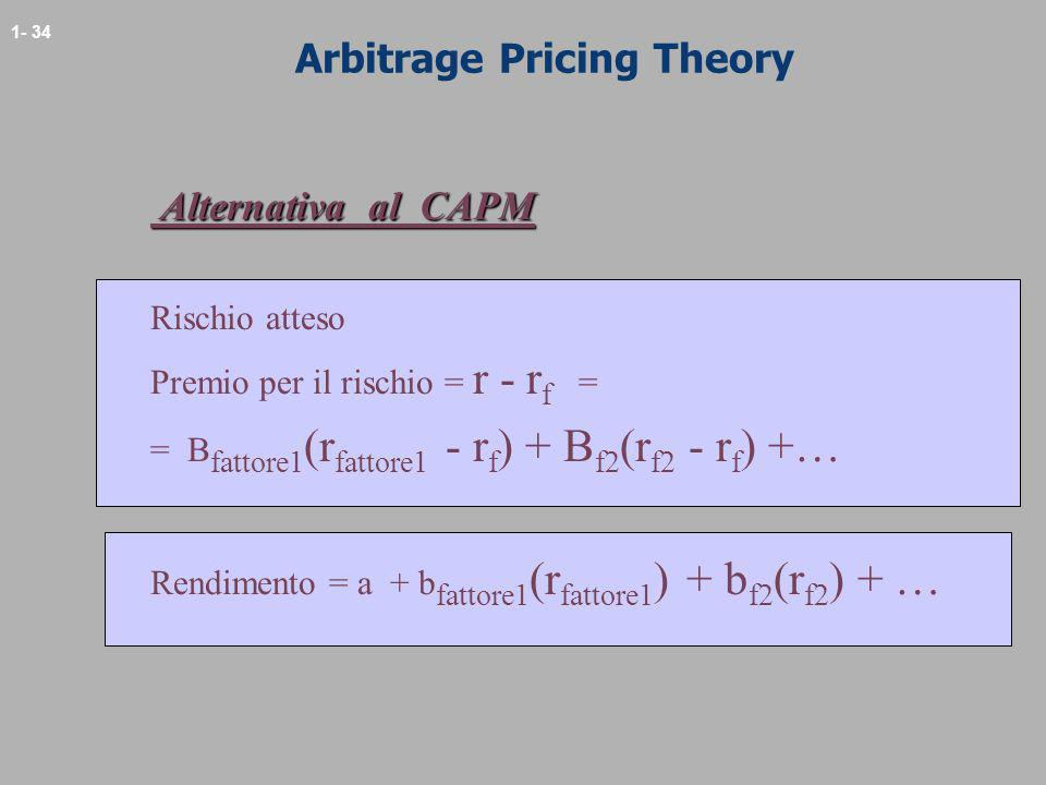 1- 34 Arbitrage Pricing Theory Alternativa al CAPM Alternativa al CAPM Rischio atteso Premio per il rischio = r - r f = = B fattore1 (r fattore1 - r f