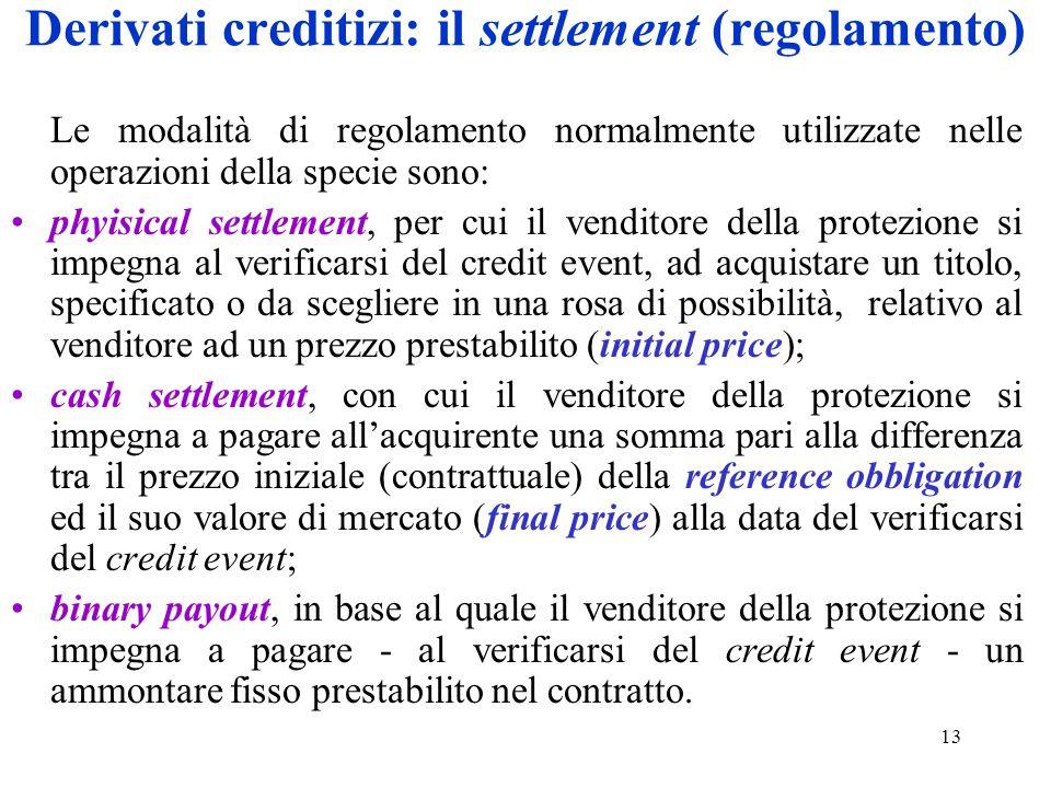 13 Derivati creditizi: il settlement (regolamento) Le modalità di regolamento normalmente utilizzate nelle operazioni della specie sono: phyisical set