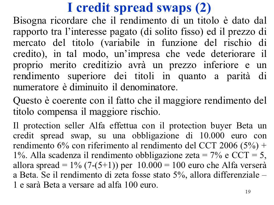 19 I credit spread swaps (2) Bisogna ricordare che il rendimento di un titolo è dato dal rapporto tra linteresse pagato (di solito fisso) ed il prezzo