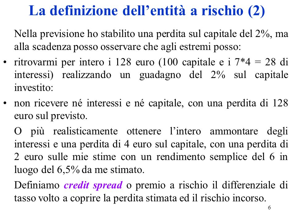 7 La definizione dellentità a rischio (3) Il tasso lordo è quindi possibile scomporlo in: tasso privo di rischio, che rappresenta il guadagno di interessi netto che linvestitore si propone; premio per il rischio (credit spread), che è la parte di interesse destinata a coprire la perdita stimata ed il maggior rischio.
