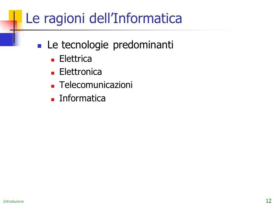 Introduzione 12 Le ragioni dellInformatica Le tecnologie predominanti Elettrica Elettronica Telecomunicazioni Informatica
