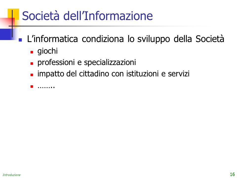 Introduzione 16 Società dellInformazione Linformatica condiziona lo sviluppo della Società giochi professioni e specializzazioni impatto del cittadino con istituzioni e servizi ……..