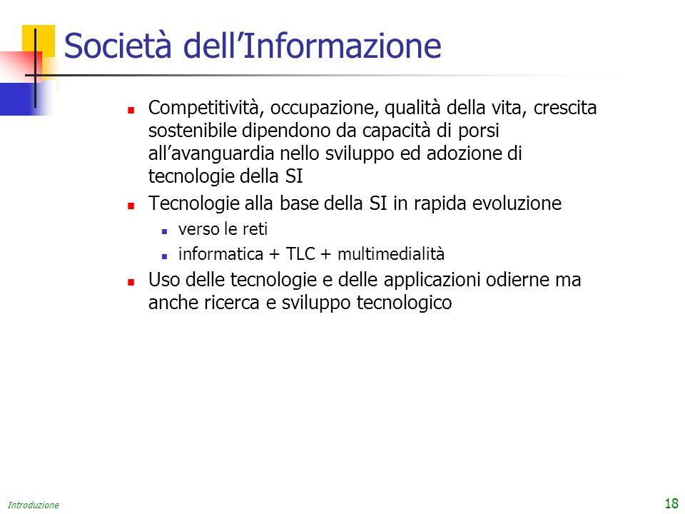 Introduzione 18 Società dellInformazione Competitività, occupazione, qualità della vita, crescita sostenibile dipendono da capacità di porsi allavangu
