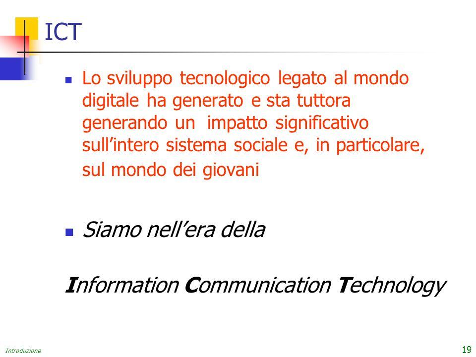 Introduzione 19 ICT Lo sviluppo tecnologico legato al mondo digitale ha generato e sta tuttora generando un impatto significativo sullintero sistema sociale e, in particolare, sul mondo dei giovani Siamo nellera della Information Communication Technology