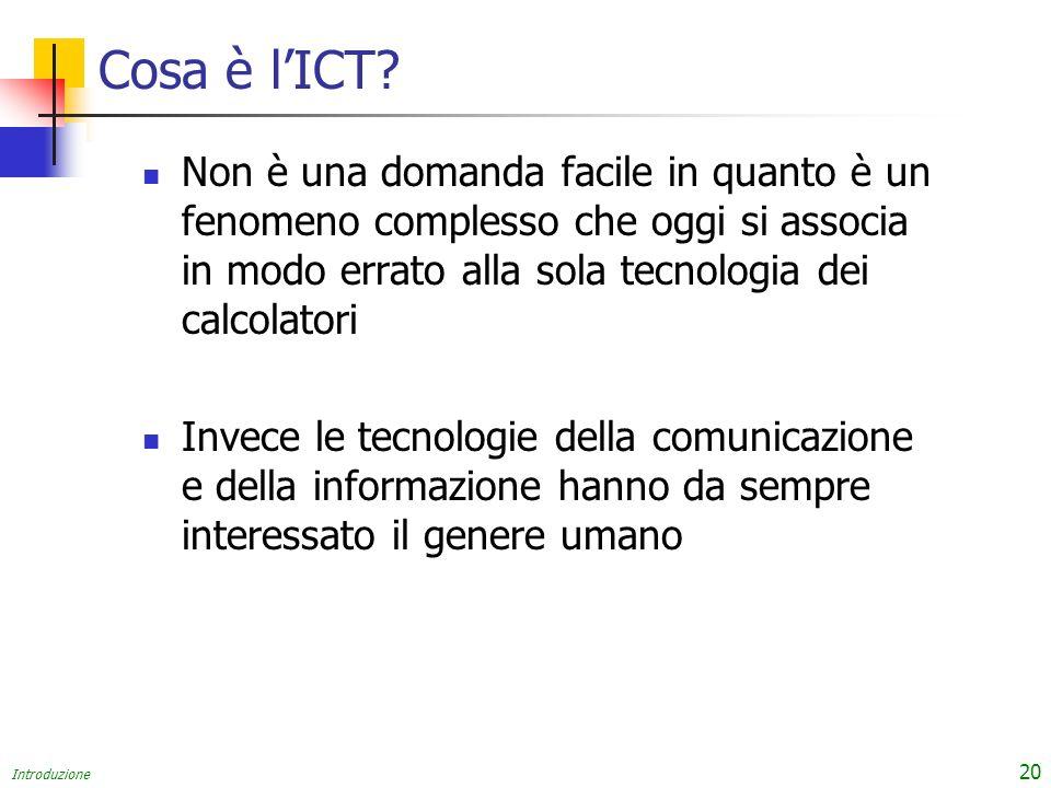 Introduzione 20 Cosa è lICT? Non è una domanda facile in quanto è un fenomeno complesso che oggi si associa in modo errato alla sola tecnologia dei ca