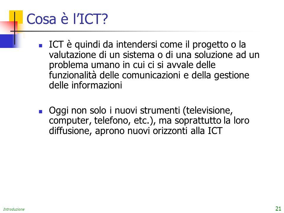 Introduzione 21 Cosa è lICT? ICT è quindi da intendersi come il progetto o la valutazione di un sistema o di una soluzione ad un problema umano in cui