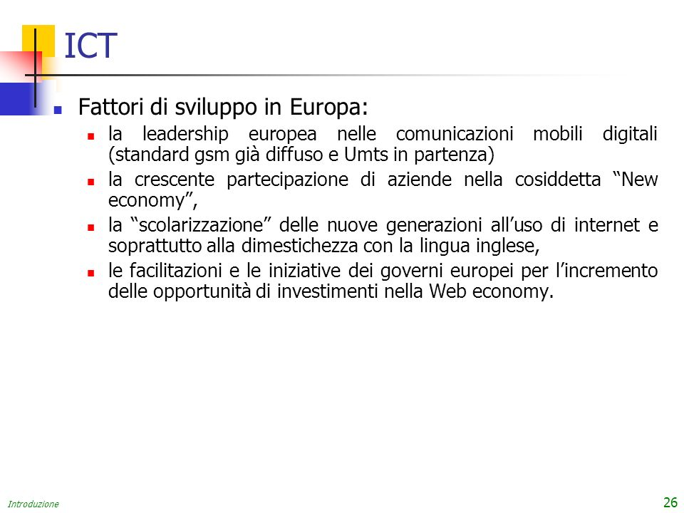 Introduzione 26 ICT Fattori di sviluppo in Europa: la leadership europea nelle comunicazioni mobili digitali (standard gsm già diffuso e Umts in parte