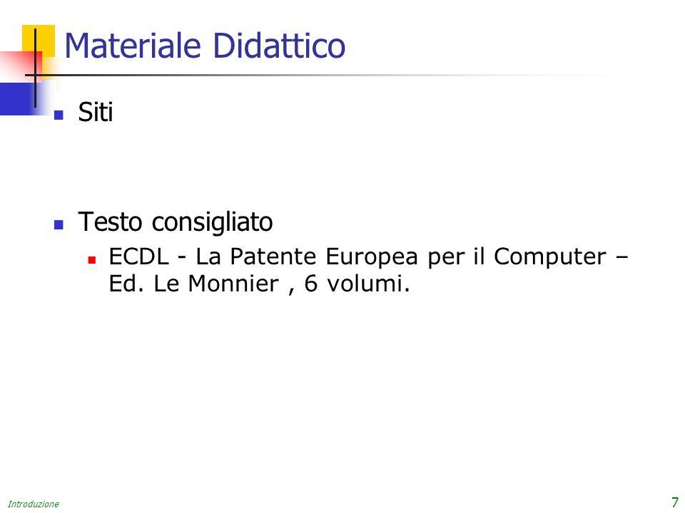 Introduzione 7 Materiale Didattico Siti Testo consigliato ECDL - La Patente Europea per il Computer – Ed. Le Monnier, 6 volumi.