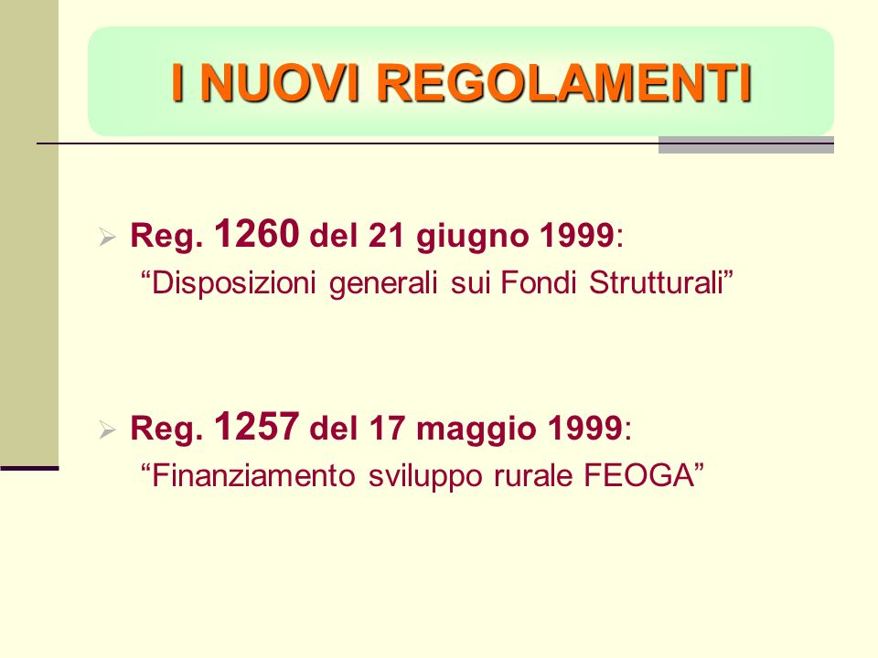 I NUOVI REGOLAMENTI Reg. 1260 del 21 giugno 1999: Disposizioni generali sui Fondi Strutturali Reg. 1257 del 17 maggio 1999: Finanziamento sviluppo rur