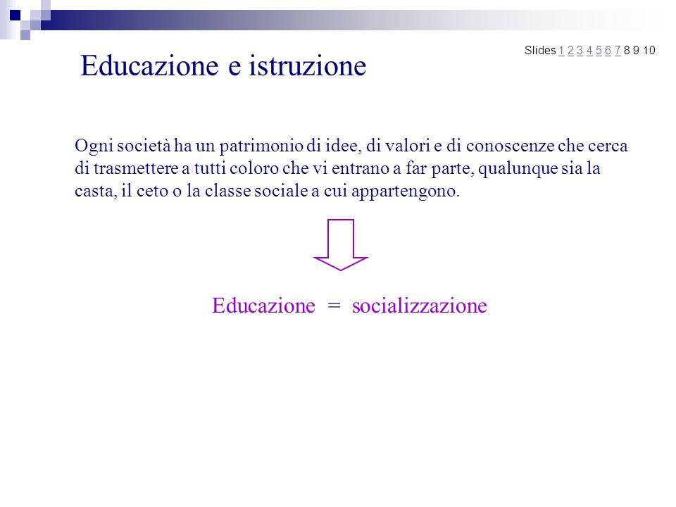 Educazione e istruzione Slides 1 2 3 4 5 6 7 8 9 101234567 Ogni società ha un patrimonio di idee, di valori e di conoscenze che cerca di trasmettere a