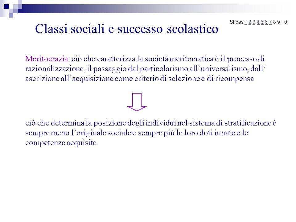 Classi sociali e successo scolastico Meritocrazia: ciò che caratterizza la società meritocratica è il processo di razionalizzazione, il passaggio dal
