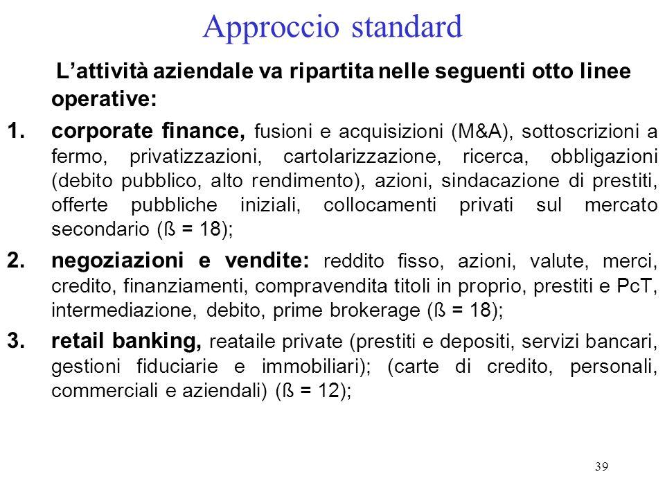 38 Approccio indicatore semplice Le banche che usano questa metodologia devono detenere, a fronte del rischio operativo, una dotazione di capitale par