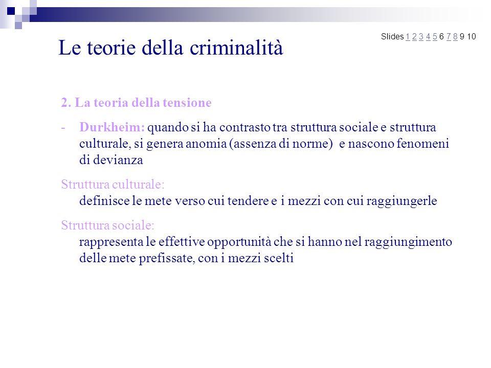 Le teorie della criminalità 2. La teoria della tensione -Durkheim: quando si ha contrasto tra struttura sociale e struttura culturale, si genera anomi