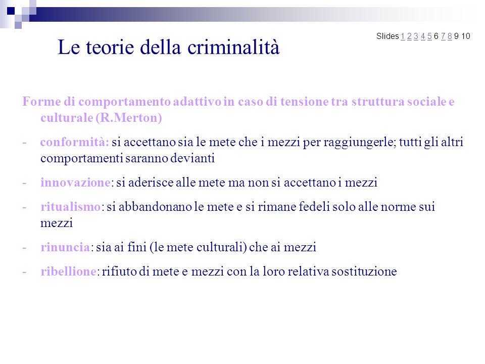 Le teorie della criminalità Forme di comportamento adattivo in caso di tensione tra struttura sociale e culturale (R.Merton) - conformità: si accettan