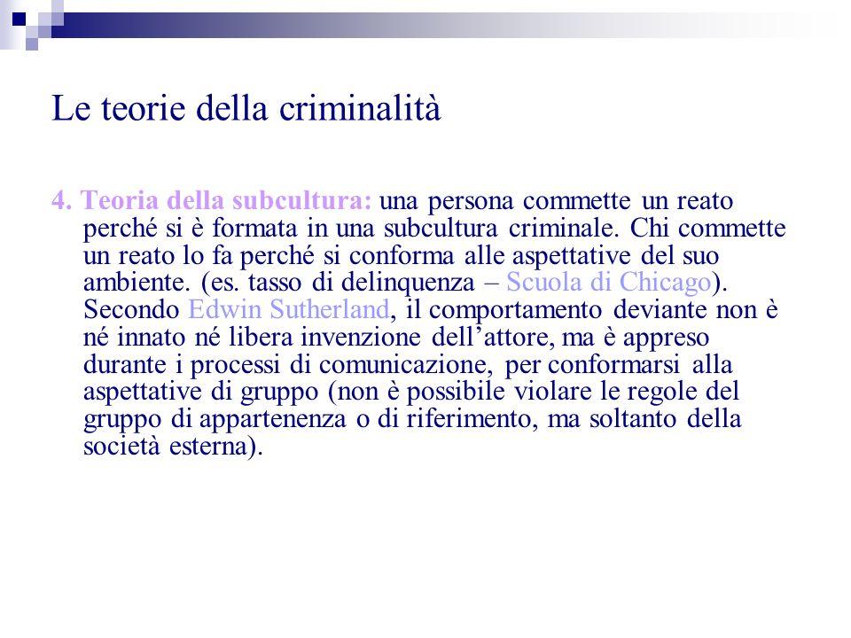 Le teorie della criminalità 4. Teoria della subcultura: una persona commette un reato perché si è formata in una subcultura criminale. Chi commette un