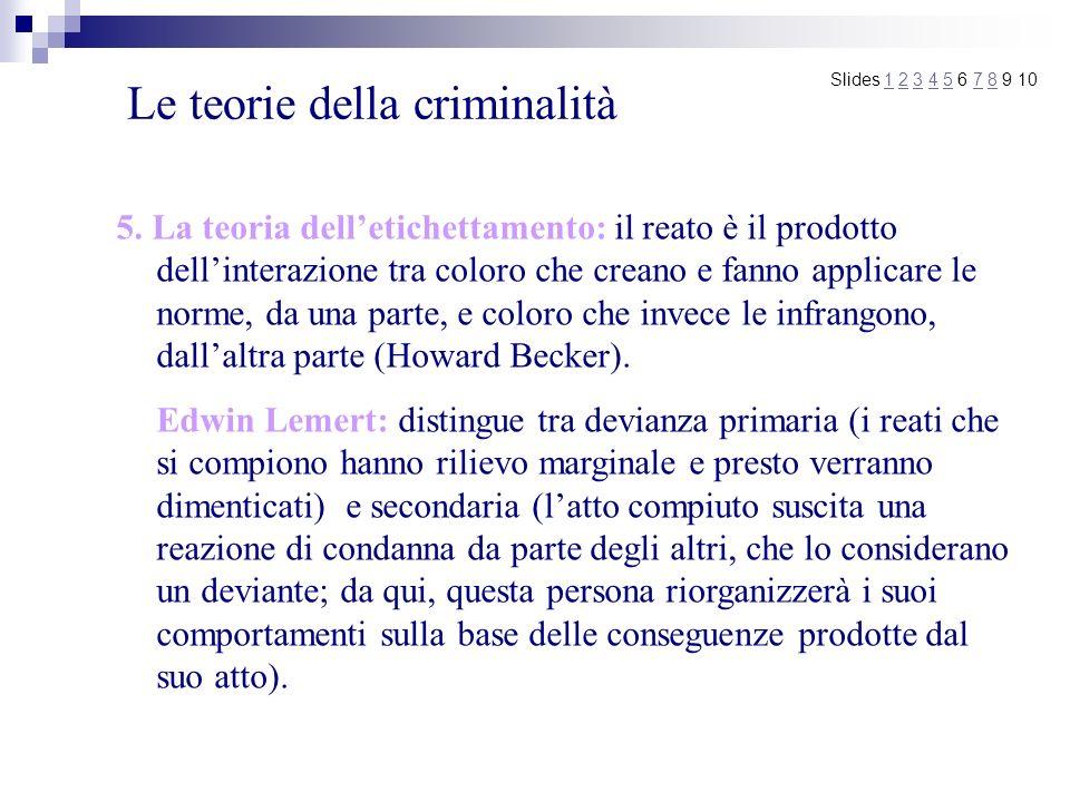 Le teorie della criminalità 5. La teoria delletichettamento: il reato è il prodotto dellinterazione tra coloro che creano e fanno applicare le norme,
