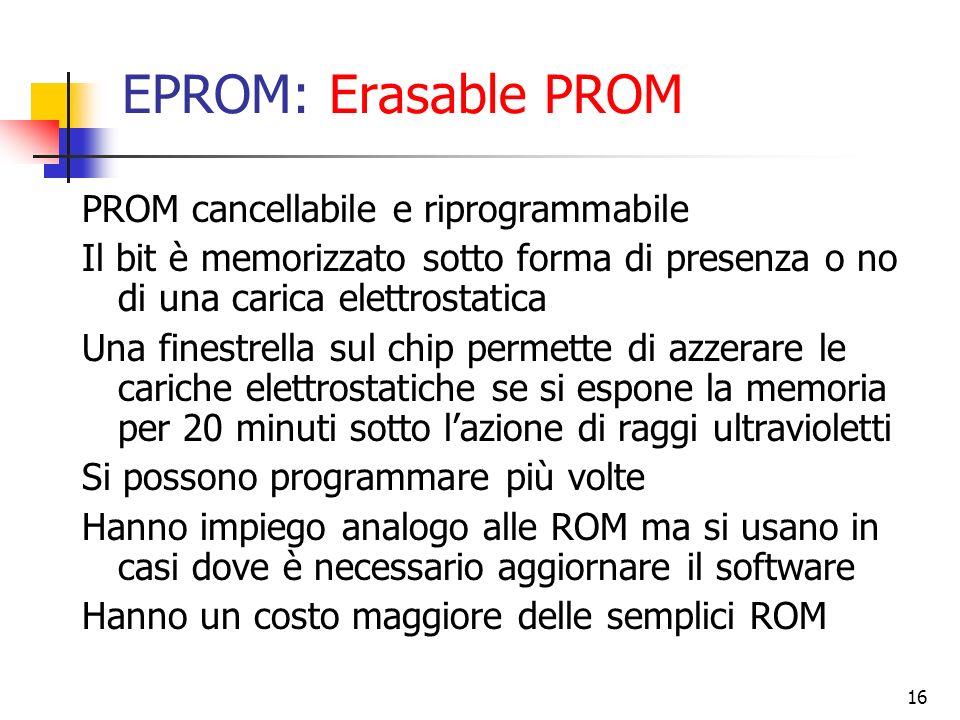 16 EPROM: Erasable PROM PROM cancellabile e riprogrammabile Il bit è memorizzato sotto forma di presenza o no di una carica elettrostatica Una finestr