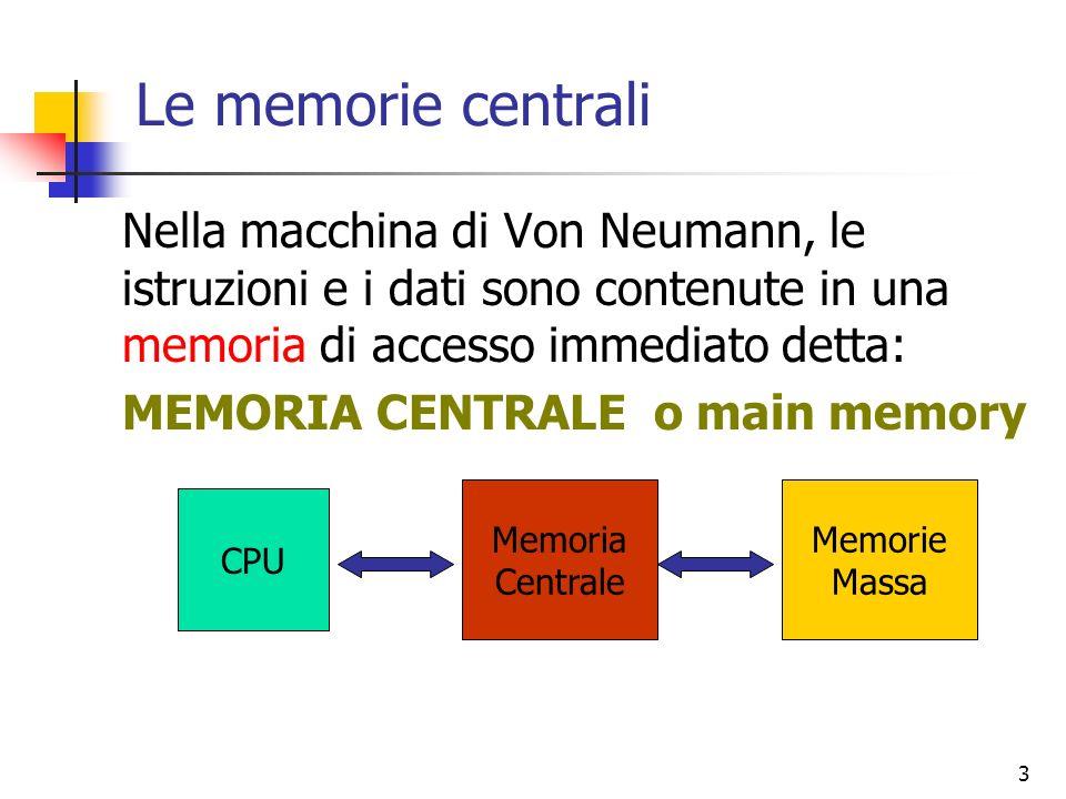 3 Le memorie centrali Nella macchina di Von Neumann, le istruzioni e i dati sono contenute in una memoria di accesso immediato detta: MEMORIA CENTRALE