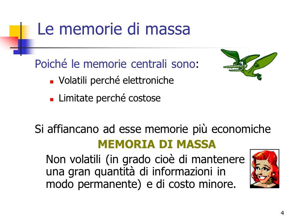 4 Poiché le memorie centrali sono: Volatili perché elettroniche Limitate perché costose Si affiancano ad esse memorie più economiche MEMORIA DI MASSA