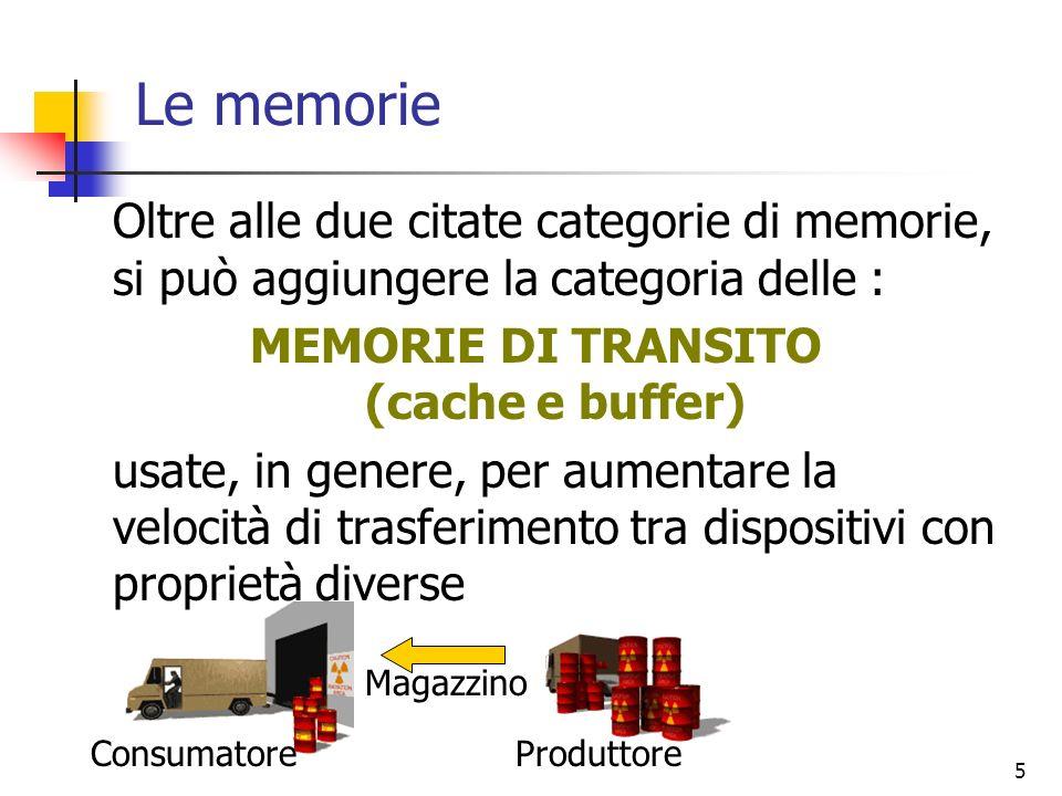 5 Le memorie Oltre alle due citate categorie di memorie, si può aggiungere la categoria delle : MEMORIE DI TRANSITO (cache e buffer) usate, in genere,