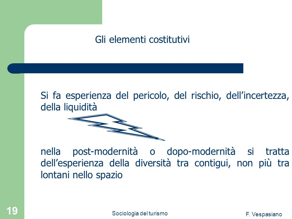 F. Vespasiano Sociologia del turismo 19 Si fa esperienza del pericolo, del rischio, dellincertezza, della liquidità Gli elementi costitutivi nella pos