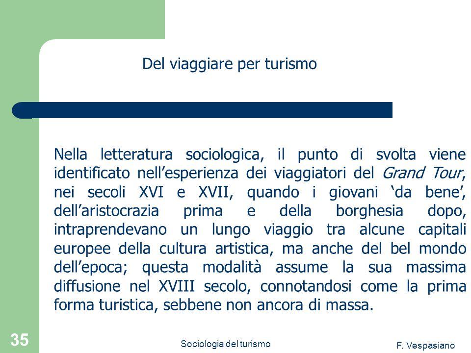 F. Vespasiano Sociologia del turismo 35 Nella letteratura sociologica, il punto di svolta viene identificato nellesperienza dei viaggiatori del Grand