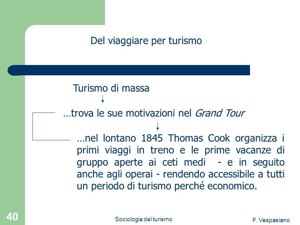 F. Vespasiano Sociologia del turismo 40 …nel lontano 1845 Thomas Cook organizza i primi viaggi in treno e le prime vacanze di gruppo aperte ai ceti me