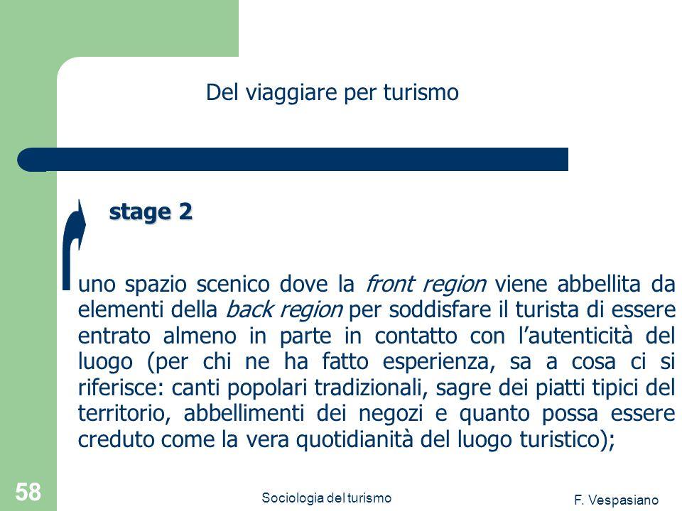 F. Vespasiano Sociologia del turismo 58 uno spazio scenico dove la front region viene abbellita da elementi della back region per soddisfare il turist